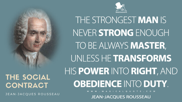 The strongest man is never strong enough to be always master, unless he transforms his power into right, and obedience into duty. - Jean-Jacques Rousseau (The Social Contract, or Principles of Political Right Quotes)