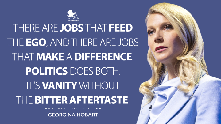 There are jobs that feed the ego, and there are jobs that make a difference. Politics does both. It's vanity without the bitter aftertaste. - Georgina Hobart (The Politician Quotes)
