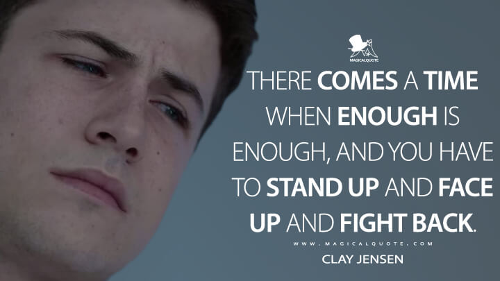 There comes a time when enough is enough, and you have to stand up and face up and fight back. - Clay Jensen (13 Reasons Why Quotes)