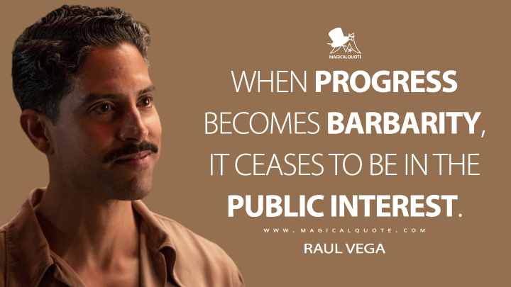 When progress becomes barbarity, it ceases to be in the public interest. - Raul Vega (Penny Dreadful: City of Angels Quotes)
