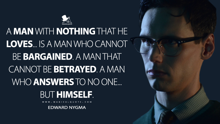 A man with nothing that he loves... is a man who cannot be bargained. A man that cannot be betrayed. A man who answers to no one... but himself. - Edward Nygma (Gotham Quotes)