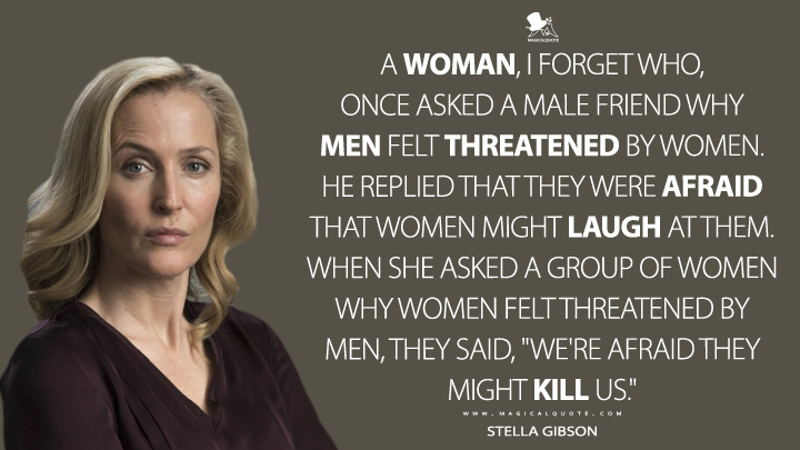 "A woman, I forget who, once asked a male friend why men felt threatened by women. He replied that they were afraid that women might laugh at them. When she asked a group of women why women felt threatened by men, they said, ""We're afraid they might kill us."" - Stella Gibson (The Fall Quotes)"