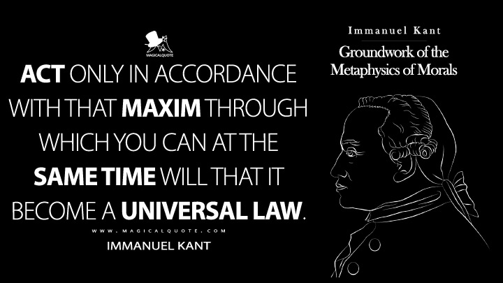 Act only in accordance with that maxim through which you can at the same time will that it become a universal law. - Immanuel Kant (Groundwork of the Metaphysics of Morals Quotes)