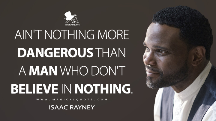 Ain't nothing more dangerous than a man who don't believe in nothing. - Isaac Rayney (The Leftovers Quotes)