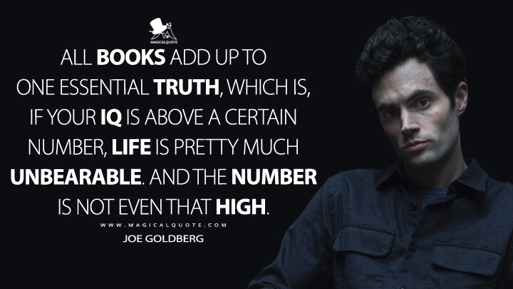 All books add up to one essential truth, which is, if your IQ is above a certain number, life is pretty much unbearable. And the number is not even that high. - Joe Goldberg (You Quotes)