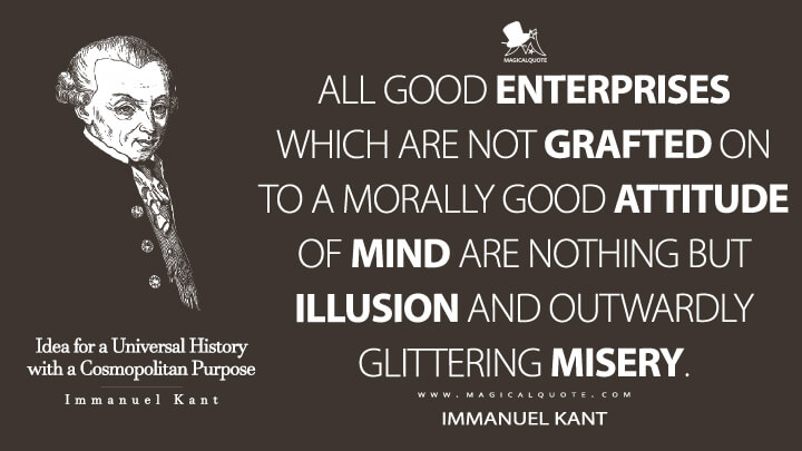 All good enterprises which are not grafted on to a morally good attitude of mind are nothing but illusion and outwardly glittering misery. - Immanuel Kant (Idea for a Universal History with a Cosmopolitan Purpose Quotes)