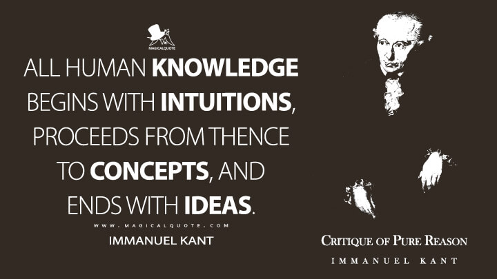 All human knowledge begins with intuitions, proceeds from thence to concepts, and ends with ideas. - Immanuel Kant (Critique of Pure Reason Quotes)