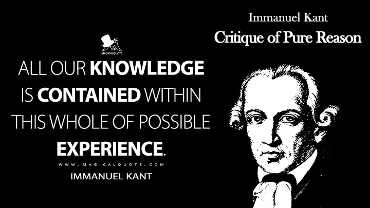 All our knowledge is contained within this whole of possible experience. - Immanuel Kant (Critique of Pure Reason Quotes)
