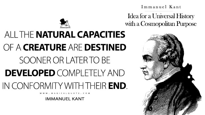 All the natural capacities of a creature are destined sooner or later to be developed completely and in conformity with their end. - Immanuel Kant (Idea for a Universal History with a Cosmopolitan Purpose Quotes)