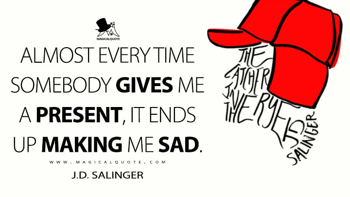 Almost every time somebody gives me a present, it ends up making me sad. - J.D. Salinger (The Catcher in the Rye Quotes)