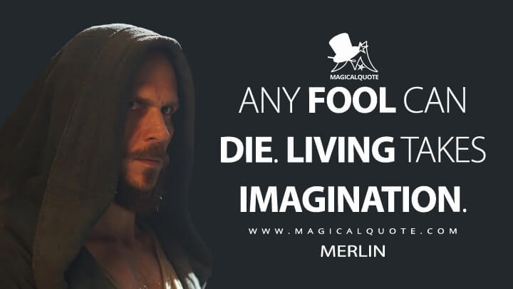 Any fool can die. Living takes imagination. - Merlin (Cursed Quotes)