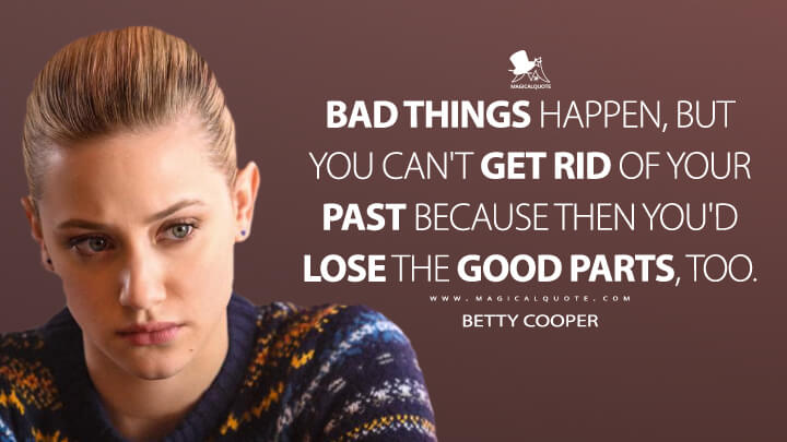 Bad things happen, but you can't get rid of your past because then you'd lose the good parts, too. - Betty Cooper (Riverdale Quotes)