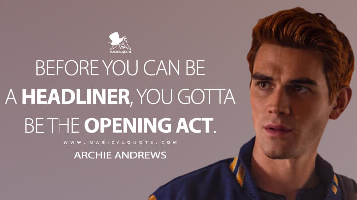 Before you can be a headliner, you gotta be the opening act. - Archie Andrews (Riverdale Quotes)