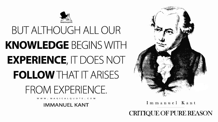 But although all our knowledge begins with experience, it does not follow that it arises from experience. - Immanuel Kant (Critique of Pure Reason Quotes)