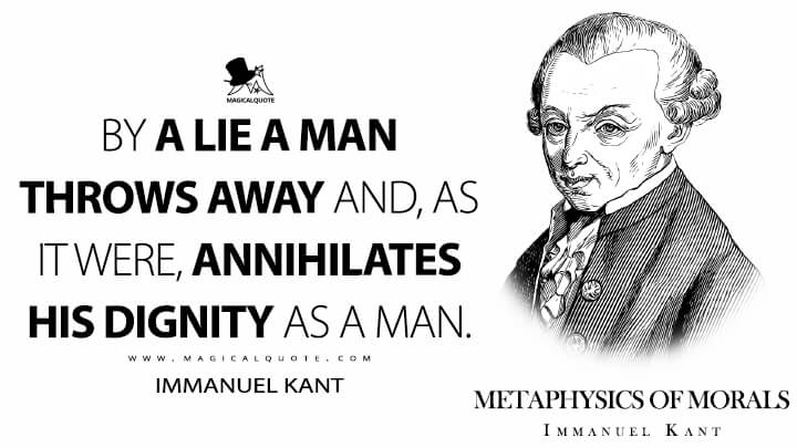 By a lie a man throws away and, as it were, annihilates his dignity as a man. - Immanuel Kant (Metaphysics of Morals Quotes)