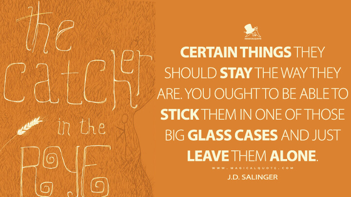 Certain things they should stay the way they are. You ought to be able to stick them in one of those big glass cases and just leave them alone. - J.D. Salinger (The Catcher in the Rye Quotes)