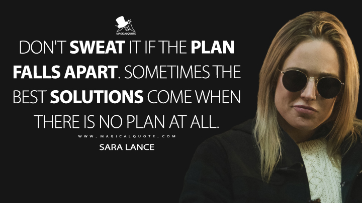 Don't sweat it if the plan falls apart. Sometimes the best solutions come when there is no plan at all. - Sara Lance (Legends of Tomorrow Quotes)