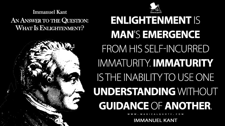 Enlightenment is man's emergence from his self-incurred immaturity. Immaturity is the inability to use one understanding without guidance of another. - Immanuel Kant (An Answer to the Question: What Is Enlightenment? Quotes)