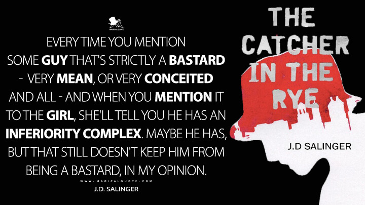 Every time you mention some guy that's strictly a bastard - very mean, or very conceited and all - and when you mention it to the girl, she'll tell you he has an inferiority complex. Maybe he has, but that still doesn't keep him from being a bastard, in my opinion. - J.D. Salinger (The Catcher in the Rye Quotes)