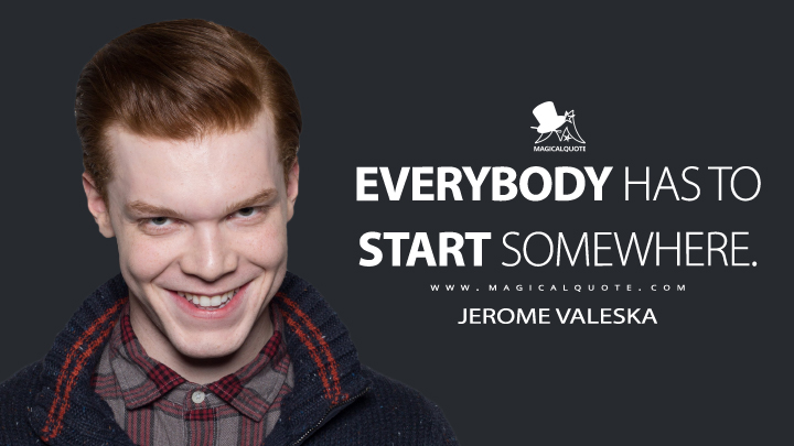 Everybody has to start somewhere. - Jerome Valeska (Gotham Quotes)