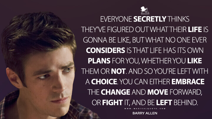 Everyone secretly thinks they've figured out what their life is gonna be like, but what no one ever considers is that life has its own plans for you, whether you like them or not. And so you're left with a choice. You can either embrace the change and move forward, or fight it, and be left behind. - Barry Allen (The Flash Quotes)