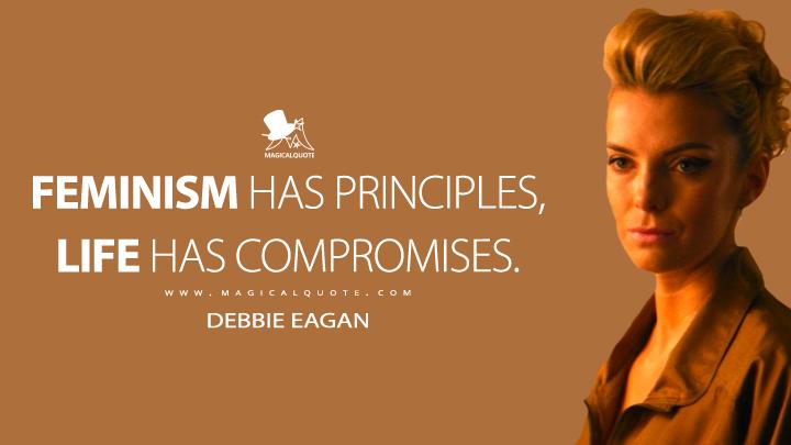 Feminism has principles, life has compromises. - Debbie Eagan (GLOW Quotes)