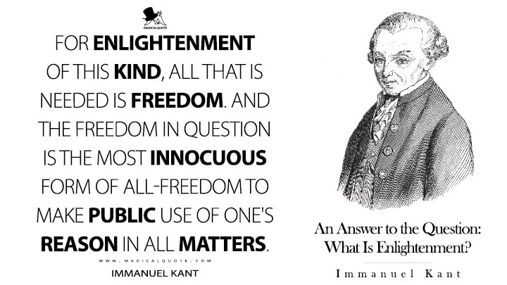 For enlightenment of this kind, all that is needed is freedom. And the freedom in question is the most innocuous form of all-freedom to make public use of one's reason in all matters. - Immanuel Kant (An Answer to the Question: What Is Enlightenment? Quotes)