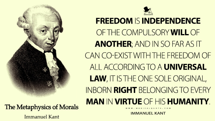 Freedom is Independence of the compulsory Will of another; and in so far as it can co-exist with the Freedom of all according to a universal Law, it is the one sole original, inborn Right belonging to every man in virtue of his Humanity. - Immanuel Kant (The Metaphysics of Morals Quotes)