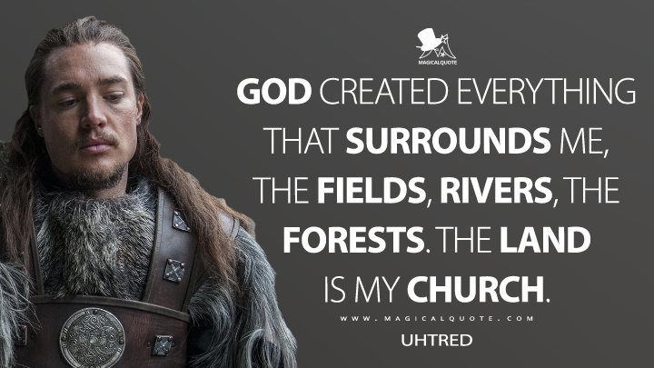 God created everything that surrounds me, the fields, rivers, the forests. The land is my church. - Uhtred (The Last Kingdom Quotes)