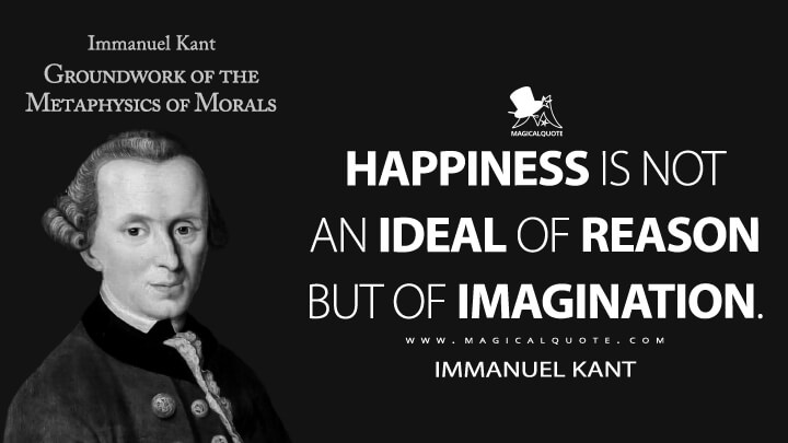Happiness is not an ideal of reason but of imagination. - Immanuel Kant (Groundwork of the Metaphysics of Morals Quotes)