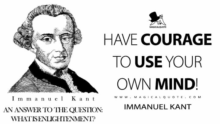 Have courage to use your own mind! - Immanuel Kant (An Answer to the Question: What Is Enlightenment? Quotes)