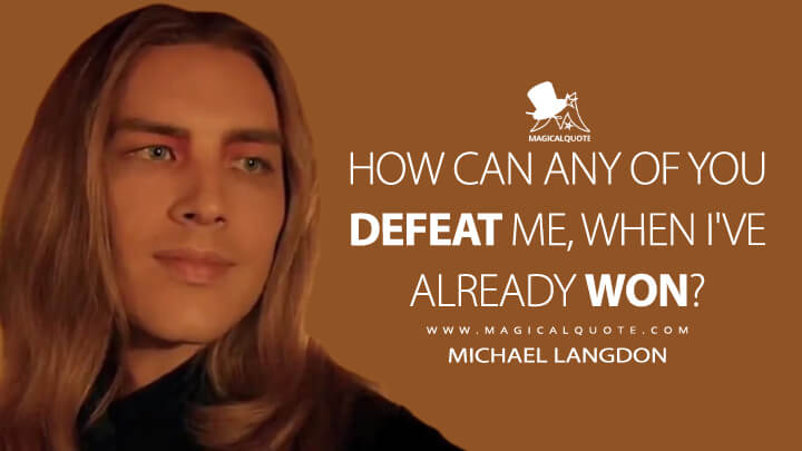 How can any of you defeat me, when I've already won? - Michael Langdon