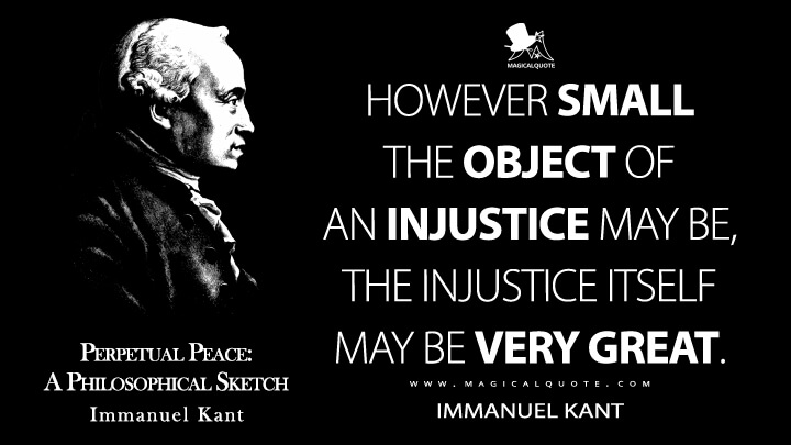 However small the object of an injustice may be, the injustice itself may be very great. - Immanuel Kant (Perpetual Peace: A Philosophical Sketch Quotes)