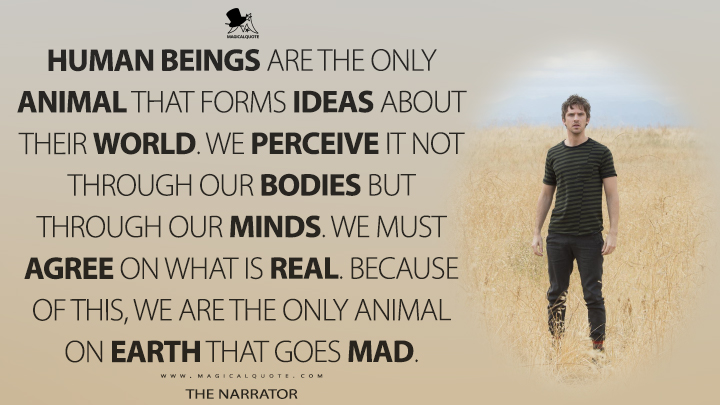 Human beings are the only animal that forms ideas about their world. We perceive it not through our bodies but through our minds. We must agree on what is real. Because of this, we are the only animal on Earth that goes mad. - The Narrator (Legion Quotes)