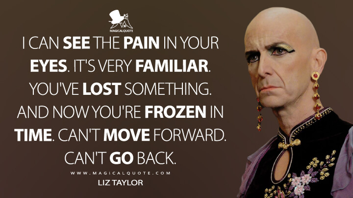 I can see the pain in your eyes. It's very familiar. You've lost something. And now you're frozen in time. Can't move forward. Can't go back. - Liz Taylor (American Horror Story Quotes)