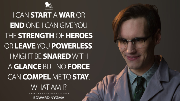 I can start a war or end one. I can give you the strength of heroes or leave you powerless. I might be snared with a glance but no force can compel me to stay. What am I? - Edward Nygma (Gotham Quotes)