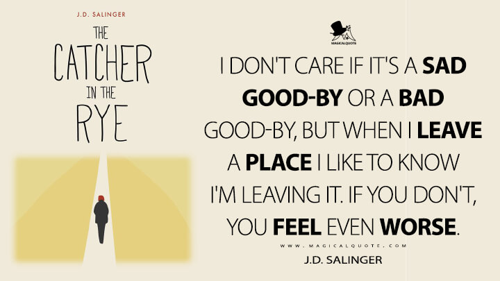 I don't care if it's a sad good-by or a bad good-by, but when I leave a place I like to know I'm leaving it. If you don't, you feel even worse. - J.D. Salinger (The Catcher in the Rye)
