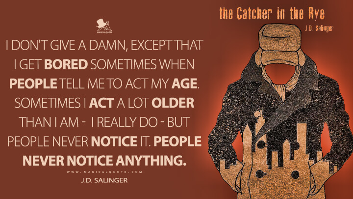 I don't give a damn, except that I get bored sometimes when people tell me to act my age. Sometimes I act a lot older than I am - I really do - but people never notice it. People never notice anything. - J.D. Salinger (The Catcher in the Rye)