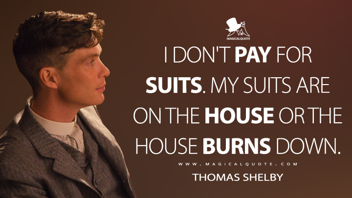 I don't pay for suits. My suits are on the house or the house burns down. - Thomas Shelby (Peaky Blinders Quotes)