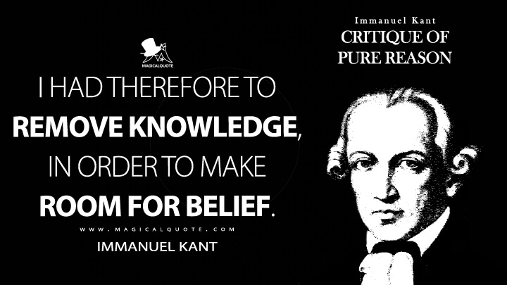 I had therefore to remove knowledge, in order to make room for belief. - Immanuel Kant (Critique of Pure Reason Quotes)