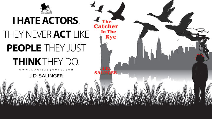 I hate actors. They never act like people. They just think they do. - J.D. Salinger (The Catcher in the Rye Quotes)