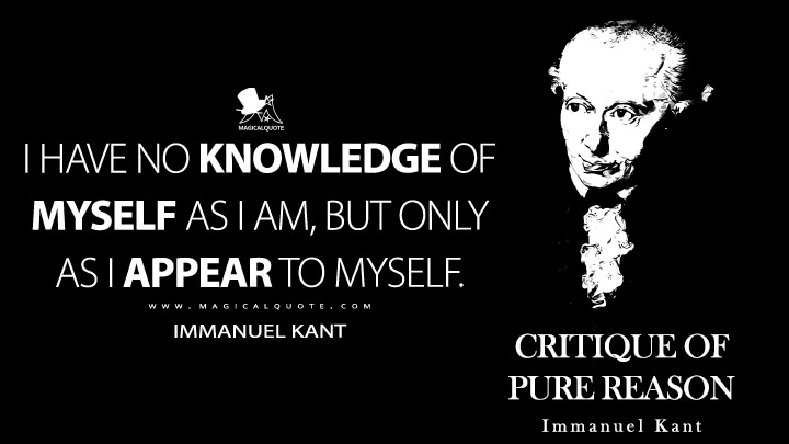 I have no knowledge of myself as I am, but only as I appear to myself. - Immanuel Kant (Critique of Pure Reason Quotes)