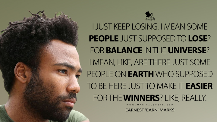 I just keep losing. I mean some people just supposed to lose? For balance in the universe? I mean, like, are there just some people on Earth who supposed to be here just to make it easier for the winners? Like, really. - Earnest 'Earn' Marks (Atlanta Quotes)
