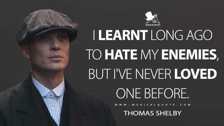 I learnt long ago to hate my enemies, but I've never loved one before. - Thomas Shelby (Peaky Blinders Quotes)