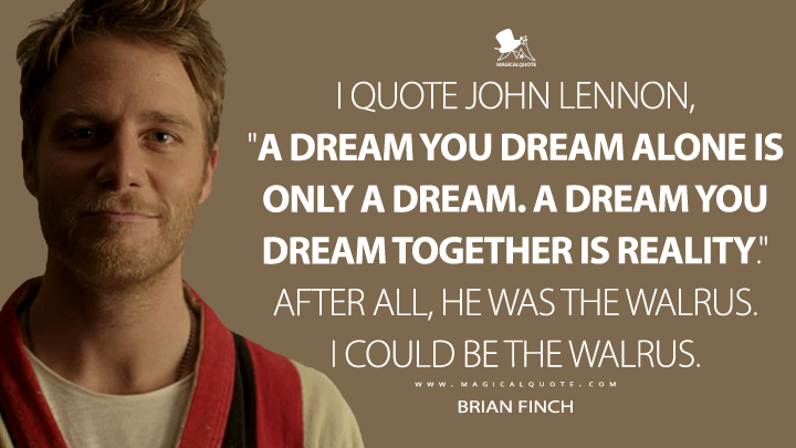 "I quote John Lennon, ""A dream you dream alone is only a dream. A dream you dream together is reality."" After all, he was the walrus. I could be the walrus. - Brian Finch (Limitless Quotes)"