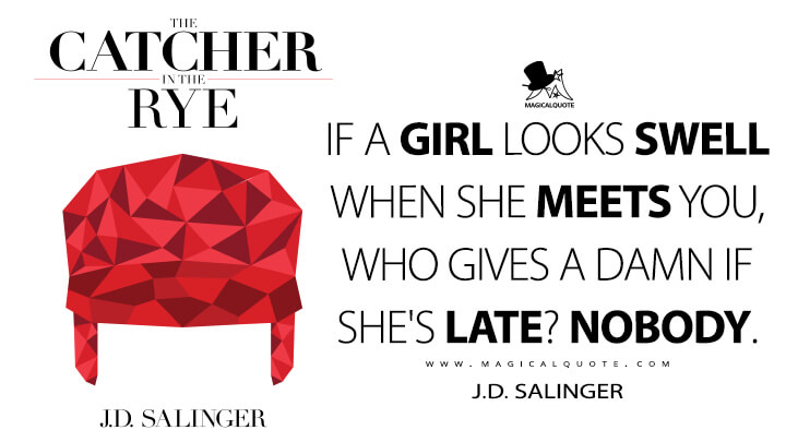 If a girl looks swell when she meets you, who gives a damn if she's late? Nobody. - J.D. Salinger (The Catcher in the Rye Quotes)