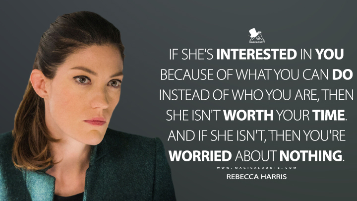 If she's interested in you because of what you can do instead of who you are, then she isn't worth your time. And if she isn't, then you're worried about nothing. - Rebecca Harris (Limitless Quotes)