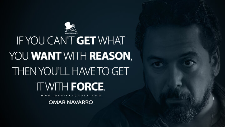 If you can't get what you want with reason, then you'll have to get it with force. - Omar Navarro (Ozark Quotes)