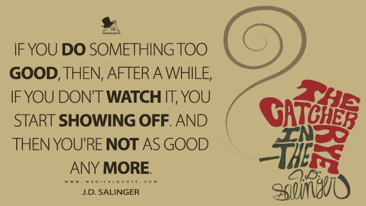 If you do something too good, then, after a while, if you don't watch it, you start showing off. And then you're not as good any more. - J.D. Salinger (The Catcher in the Rye Quotes)