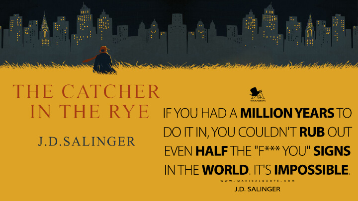"If you had a million years to do it in, you couldn't rub out even half the ""F*** you"" signs in the world. It's impossible. - J.D. Salinger (The Catcher in the Rye Quotes)"